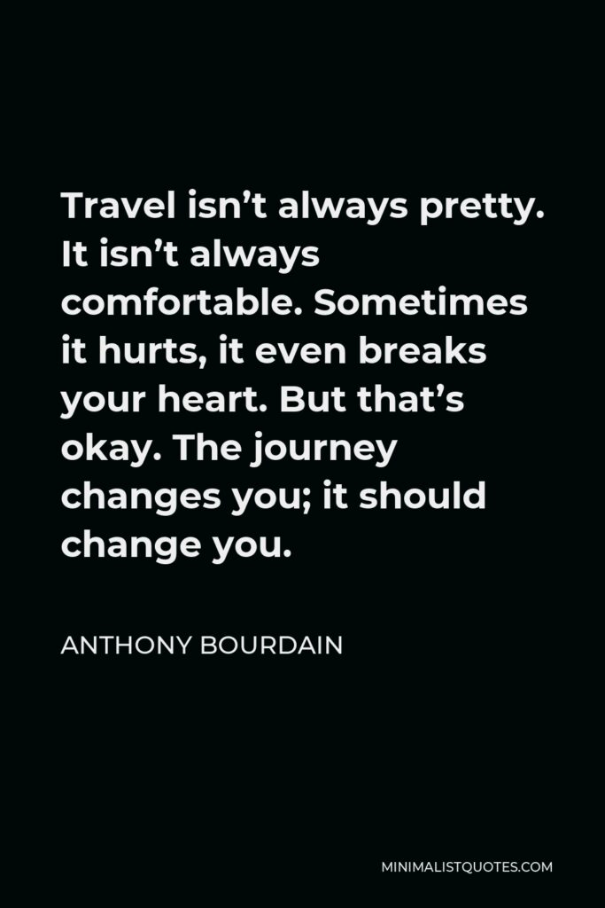 Anthony Bourdain Quote - Travel isn't always pretty. It isn't always comfortable. Sometimes it hurts, it even breaks your heart. But that's okay. The journey changes you; it should change you.