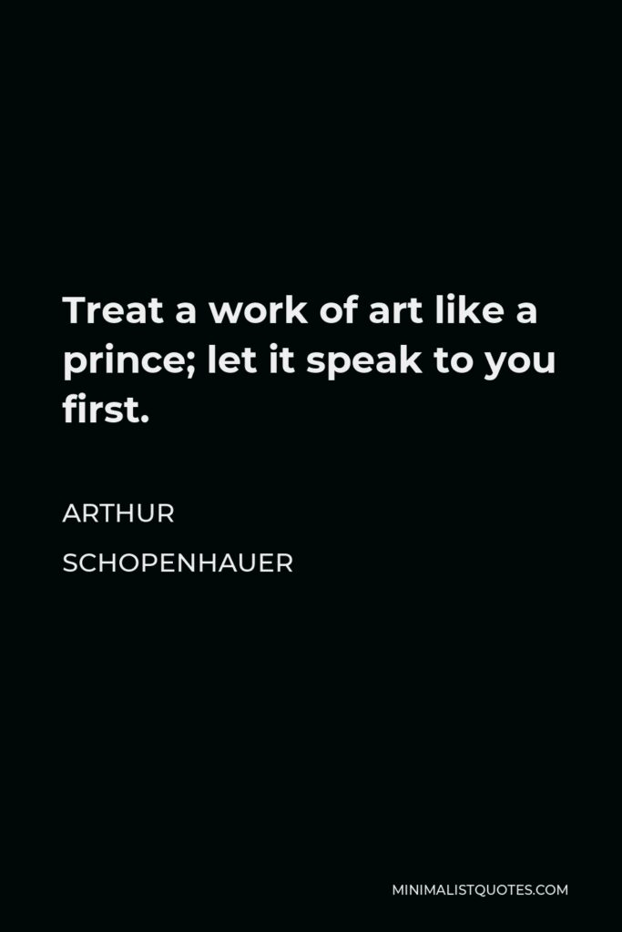 Arthur Schopenhauer Quote - Treat a work of art like a prince; let it speak to you first.