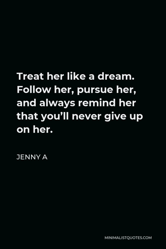 Jenny A Quote - Treat her like a dream. Follow her, pursue her, and always remind her that you'll never give up on her.