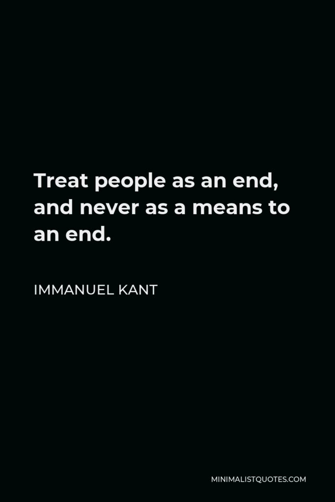 Immanuel Kant Quote - Treat people as an end, and never as a means to an end.