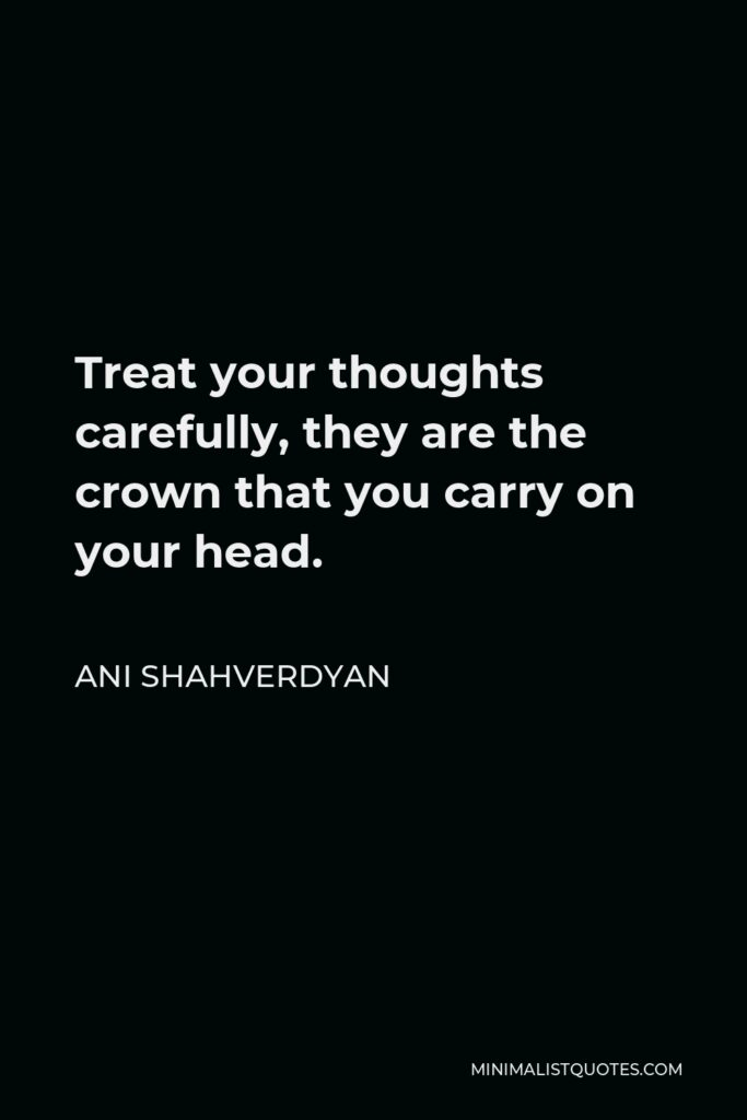 Ani Shahverdyan Quote - Treat your thoughts carefully, they are the crown that you carry on your head.