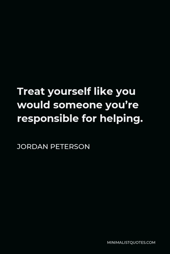 Jordan Peterson Quote - Treat yourself like you would someone you're responsible for helping.
