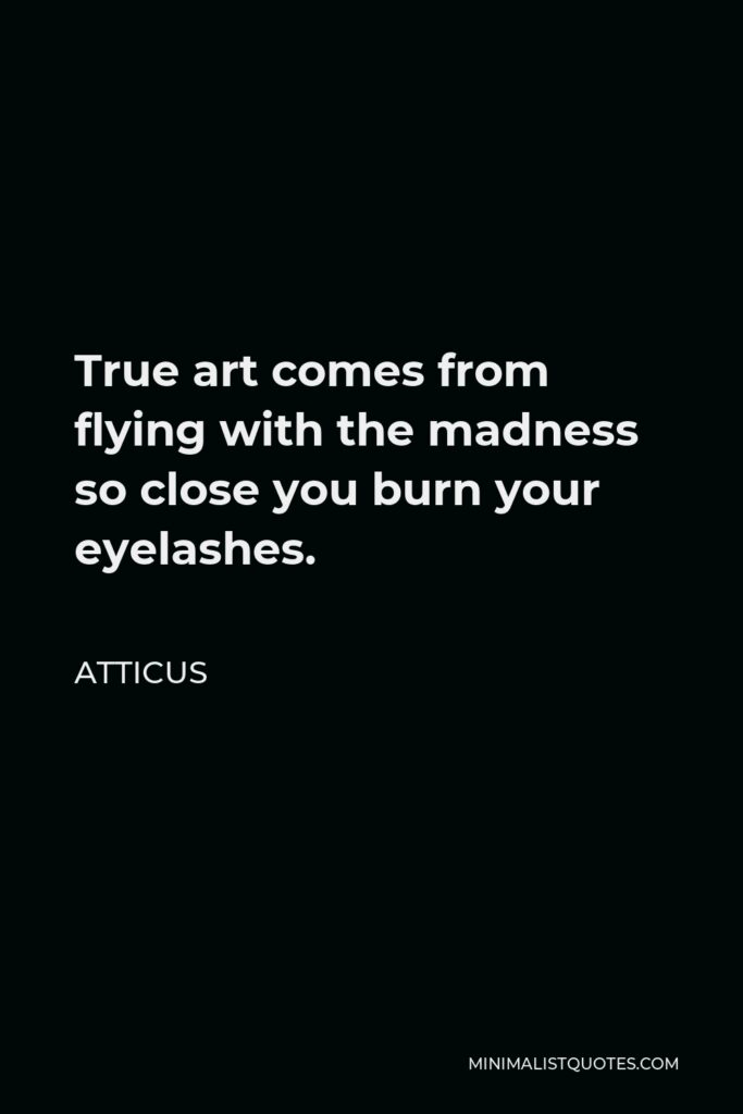 Atticus Quote - True art comes from flying with the madness so close you burn your eyelashes.