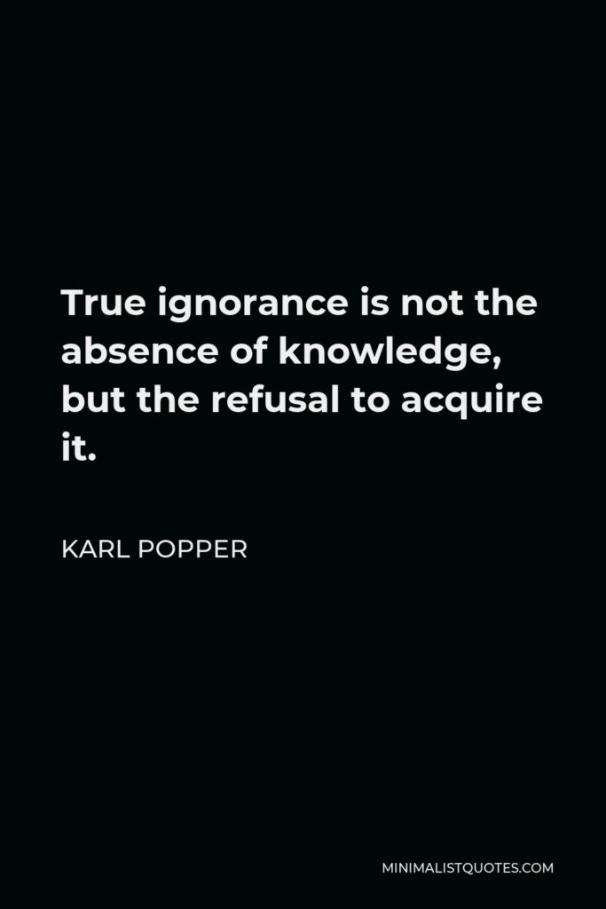 Karl Popper Quote - True ignorance is not the absence of knowledge, but the refusal to acquire it.