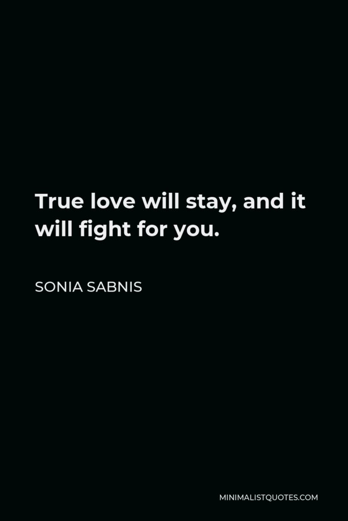 Sonia Sabnis Quote - True love will stay, and it will fight for you.