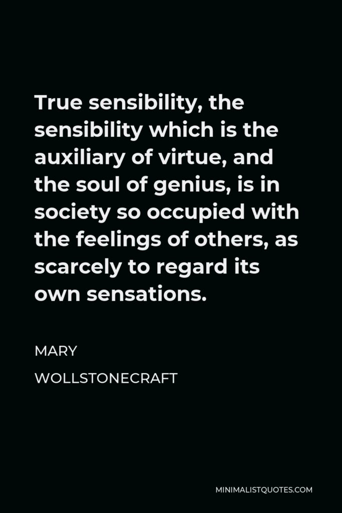 Mary Wollstonecraft Quote - True sensibility, the sensibility which is the auxiliary of virtue, and the soul of genius, is in society so occupied with the feelings of others, as scarcely to regard its own sensations.