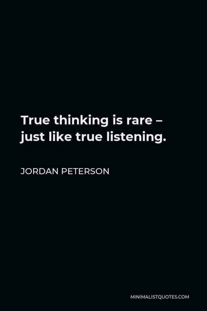 Jordan Peterson Quote - True thinking is rare – just like true listening.