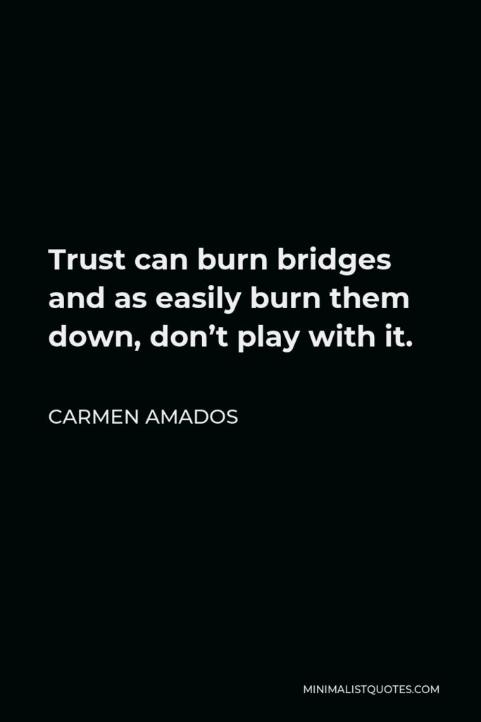Carmen Amados Quote - Trust can burn bridges and as easily burn them down, don't play with it.