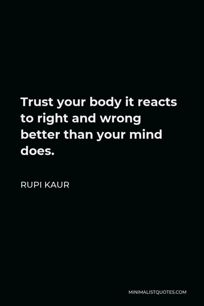 Rupi Kaur Quote - Trust your body it reacts to right and wrong better than your mind does.