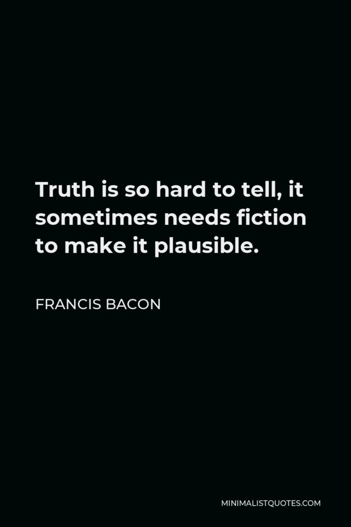Francis Bacon Quote - Truth is so hard to tell, it sometimes needs fiction to make it plausible.