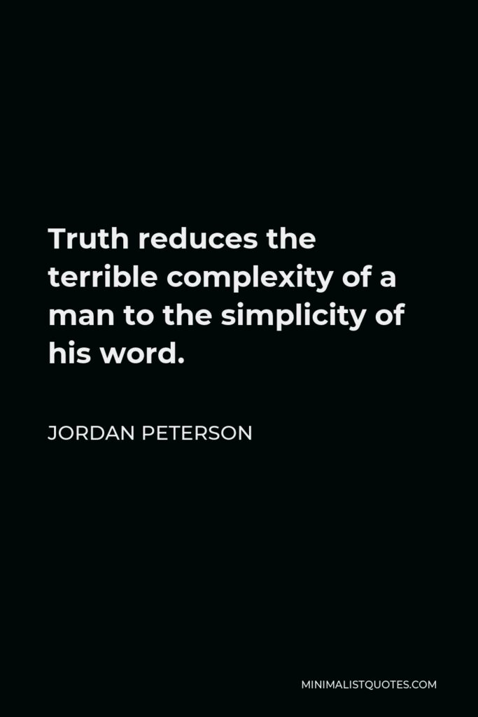 Jordan Peterson Quote - Truth reduces the terrible complexity of a man to the simplicity of his word.