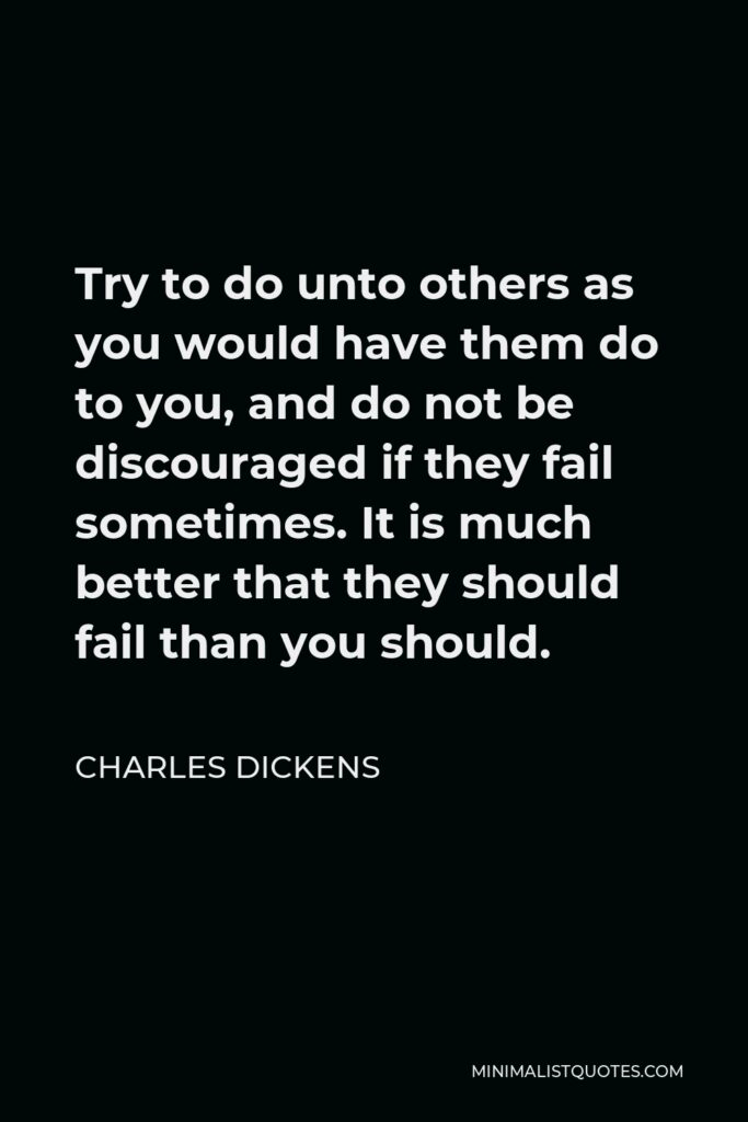 Charles Dickens Quote - Try to do unto others as you would have them do to you, and do not be discouraged if they fail sometimes. It is much better that they should fail than you should.