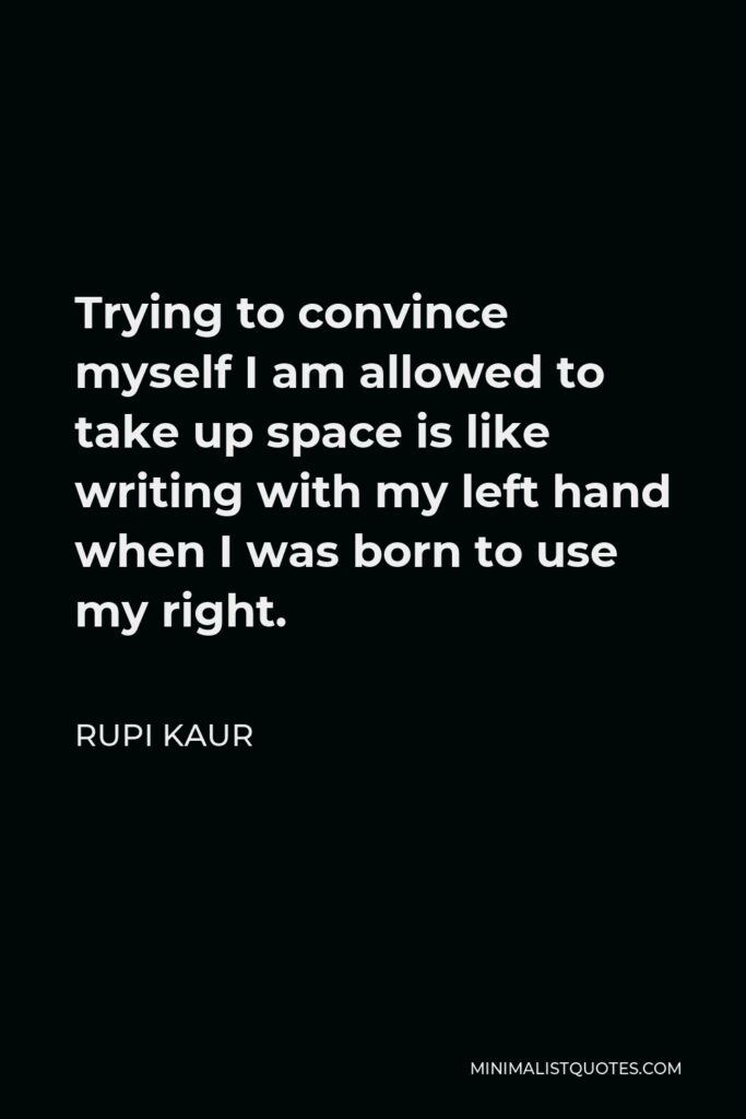 Rupi Kaur Quote - Trying to convince myself I am allowed to take up space is like writing with my left hand when I was born to use my right.