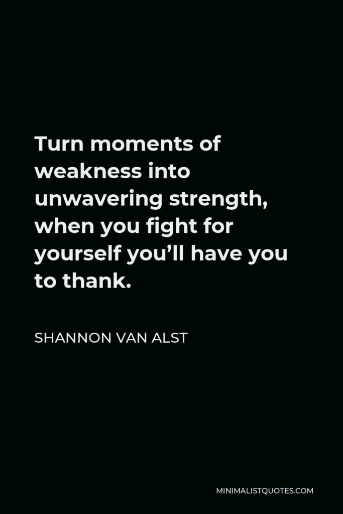 Shannon Van Alst Quote - Turn moments of weakness into unwavering strength, when you fight for yourself you'll have you to thank.
