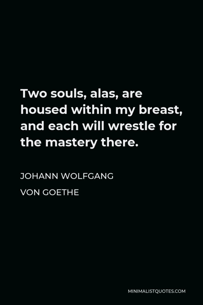 Johann Wolfgang von Goethe Quote - Two souls, alas, are housed within my breast, and each will wrestle for the mastery there.