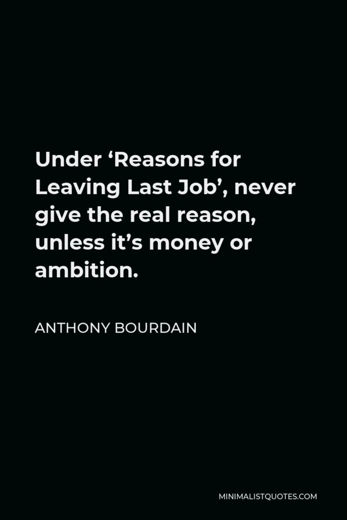 Anthony Bourdain Quote - Under 'Reasons for Leaving Last Job', never give the real reason, unless it's money or ambition.