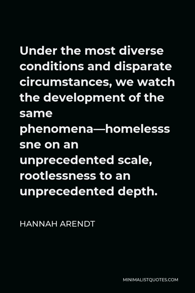 Hannah Arendt Quote - Under the most diverse conditions and disparate circumstances, we watch the development of the same phenomena—homelessness on an unprecedented scale, rootlessness to an unprecedented depth.