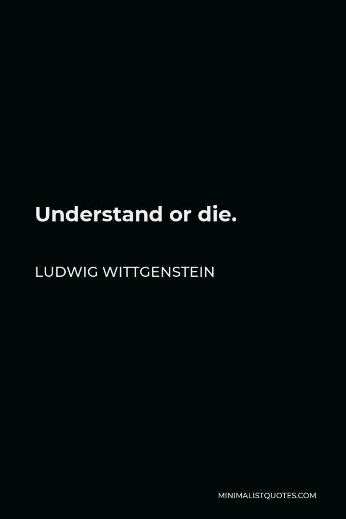Ludwig Wittgenstein Quote - Understand or die.