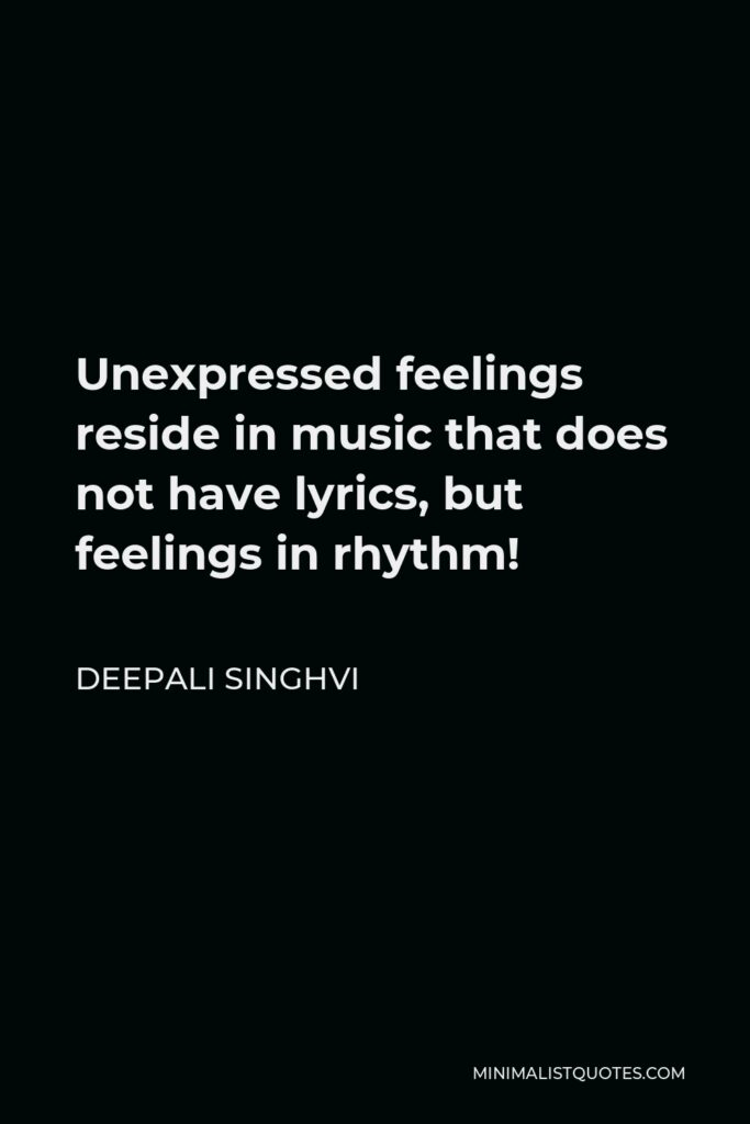 Deepali Singhvi Quote - Unexpressed feelings reside in music that does not have lyrics, but feelings in rhythm!
