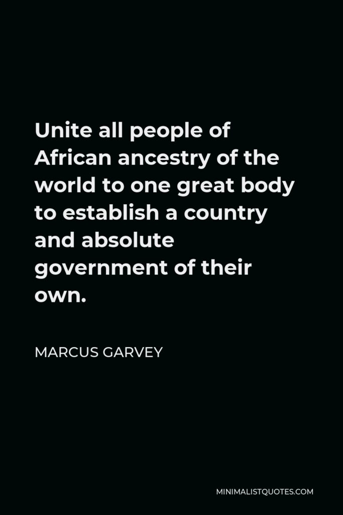 Marcus Garvey Quote - Unite all people of African ancestry of the world to one great body to establish a country and absolute government of their own.