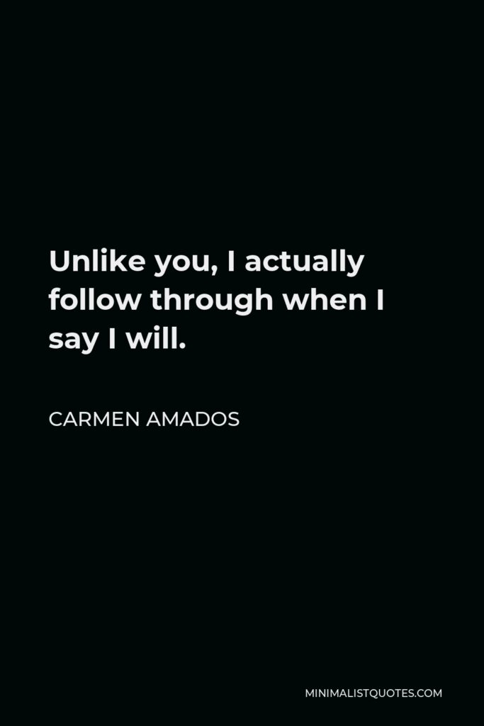 Carmen Amados Quote - Unlike you, I actually follow through when I say I will.