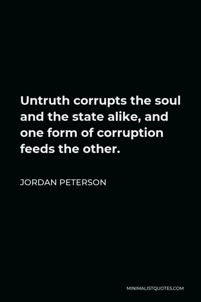 Jordan Peterson Quote - Untruth corrupts the soul and the state alike, and one form of corruption feeds the other.