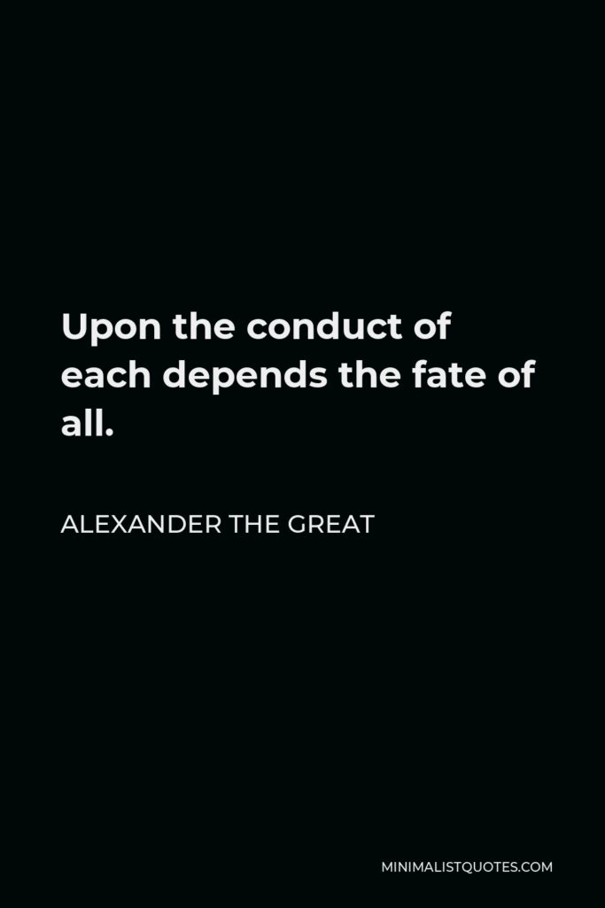 Alexander The Great Quote - Upon the conduct of each depends the fate of all.