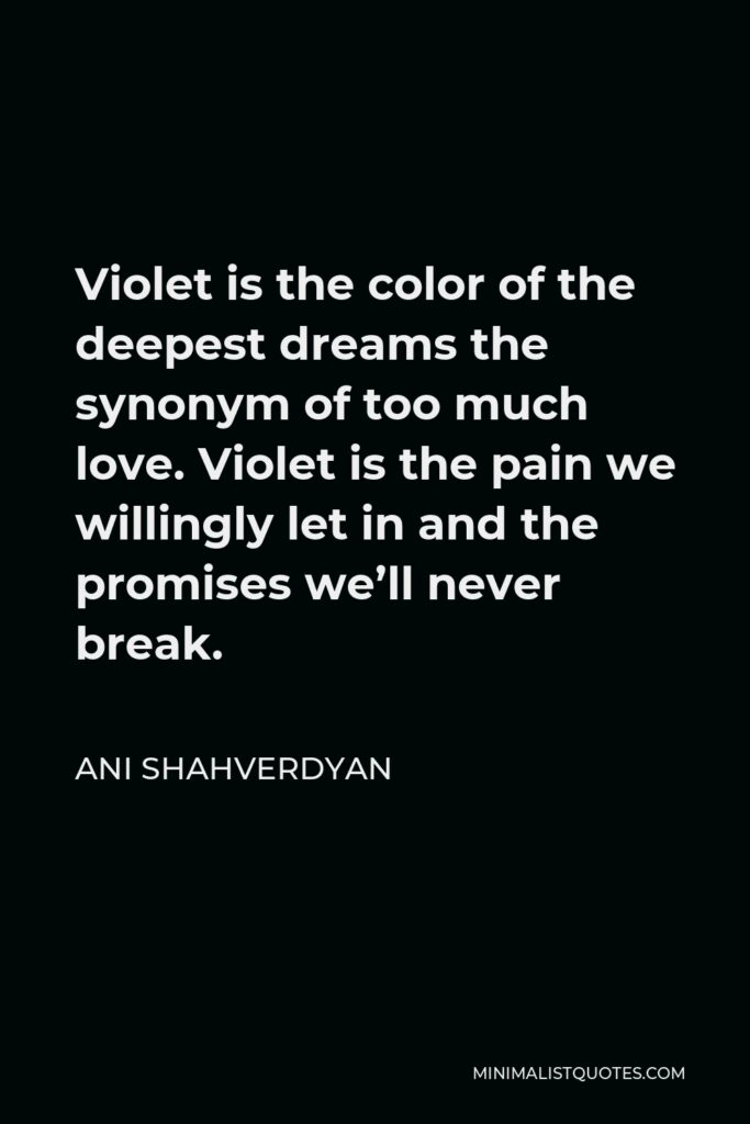 Ani Shahverdyan Quote - Violet is the color of the deepest dreams the synonym of too much love. Violet is the pain we willingly let in and the promises we'll never break.