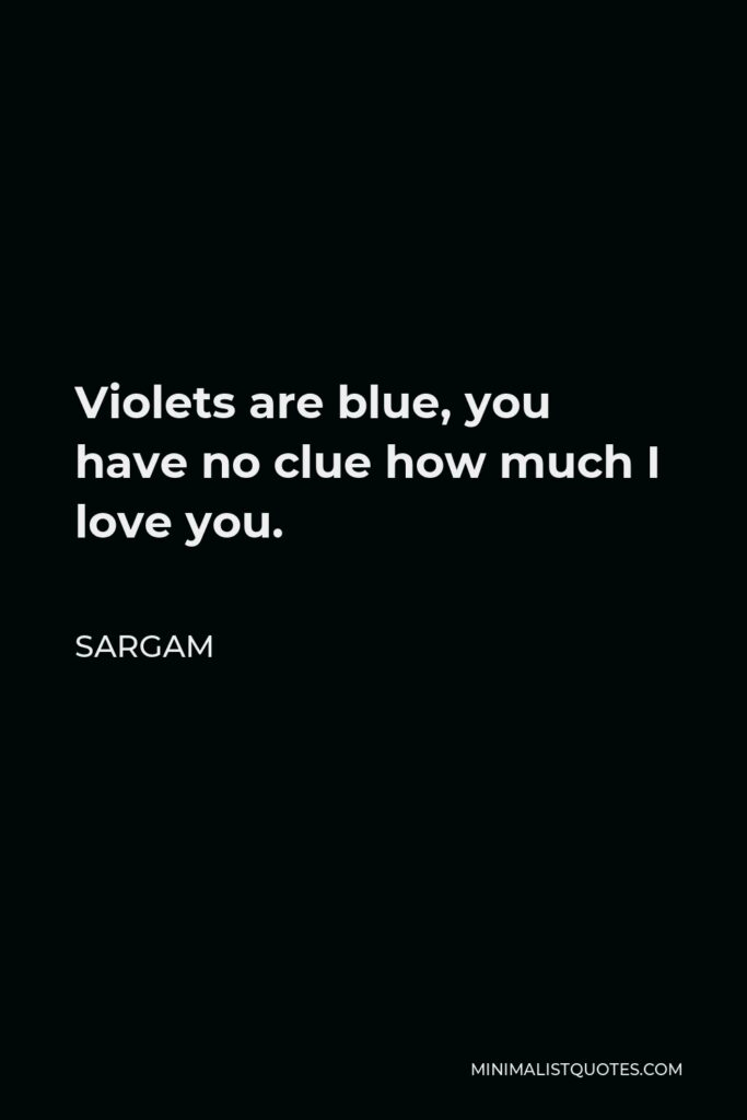 Sargam Quote - Violets are blue, you have no clue how much I love you.