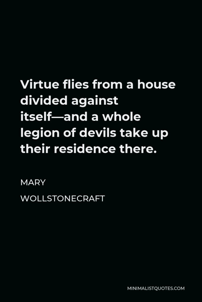 Mary Wollstonecraft Quote - Virtue flies from a house divided against itself—and a whole legion of devils take up their residence there.