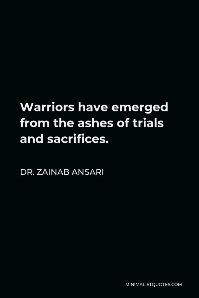 Dr. Zainab Ansari Quote - Warriors have emerged from the ashes of trials and sacrifices.