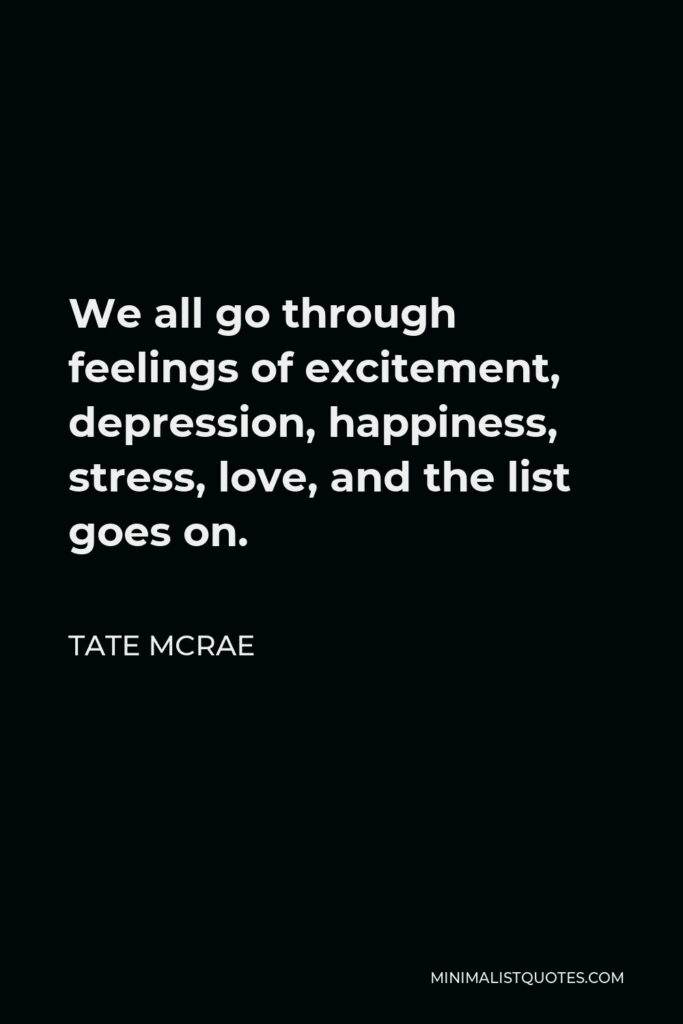 Tate McRae Quote - We all go through feelings of excitement, depression, happiness, stress, love, and the list goes on.