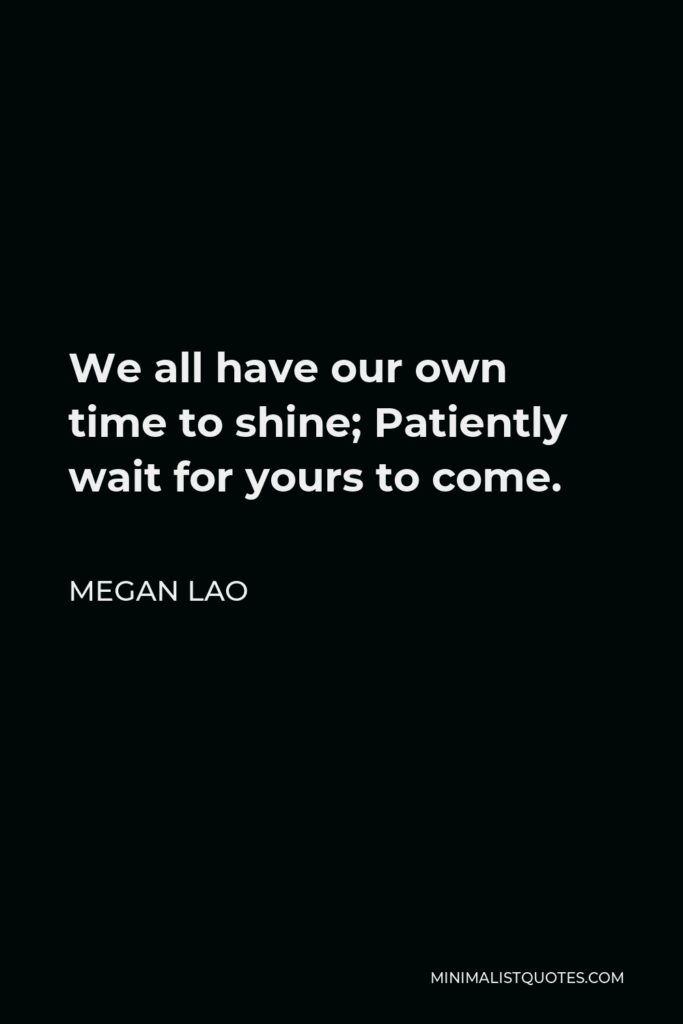 Megan Lao Quote - We all have our own time to shine; Patiently wait for yours to come.