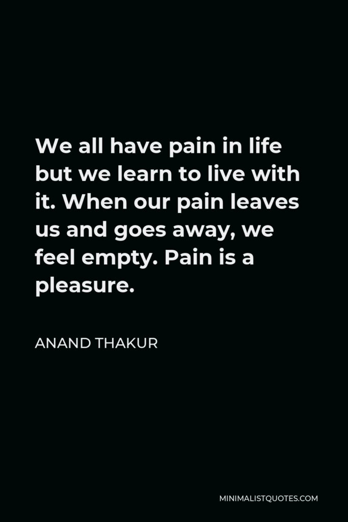 Anand Thakur Quote - We all have pain in life but we learn to live with it. When our pain leaves us and goes away, we feel empty. Pain is a pleasure.