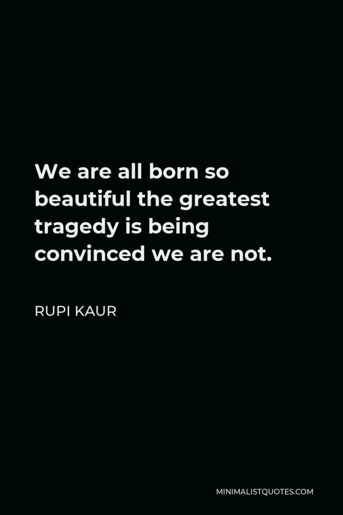Rupi Kaur Quote - We are all born so beautiful the greatest tragedy is being convinced we are not.