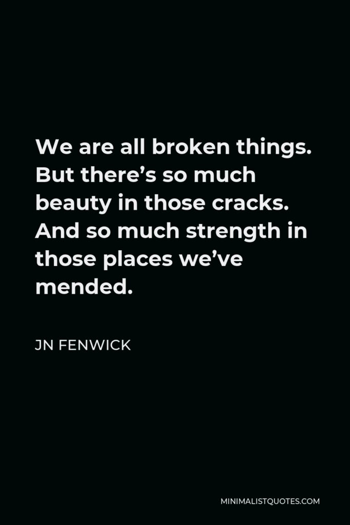 JN Fenwick Quote - We are all broken things. But there's so much beauty in those cracks. And so much strength in those places we've mended.