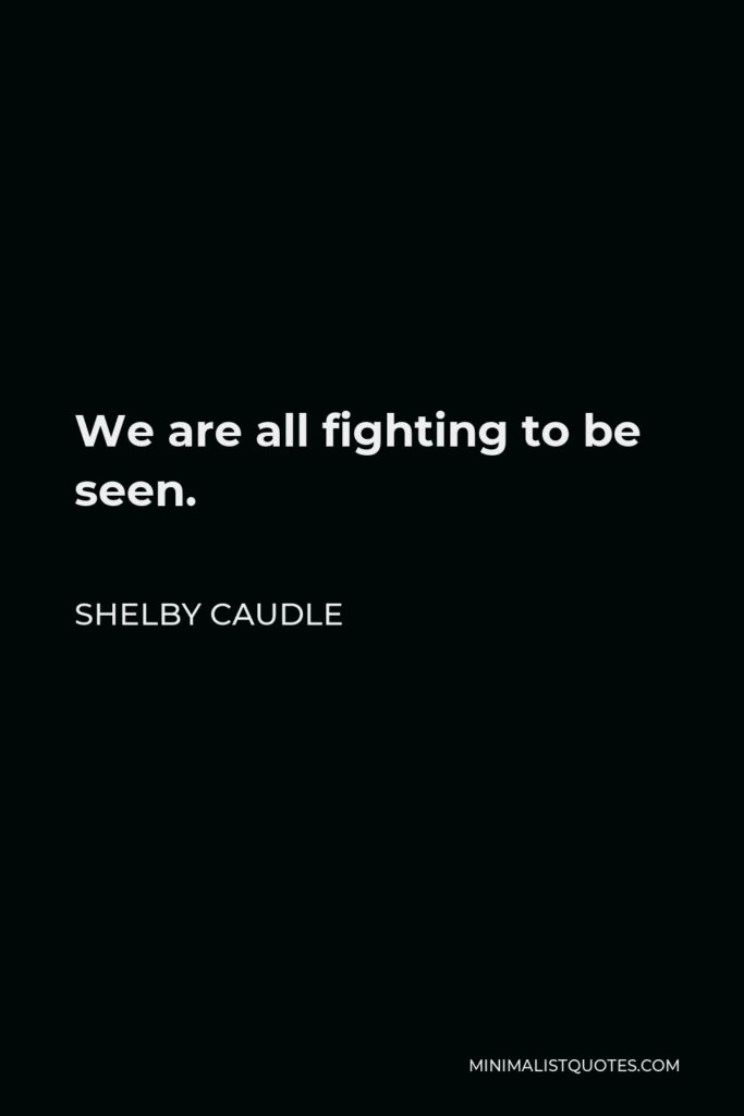 Shelby Caudle Quote - We are all fighting to be seen.