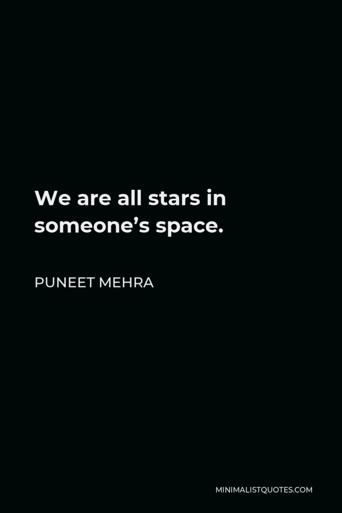 Puneet Mehra Quote - We are all stars in someone's space.