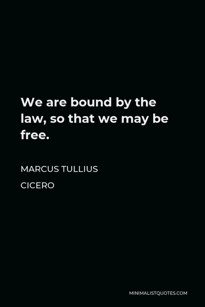 Marcus Tullius Cicero Quote - We are bound by the law, so that we may be free.