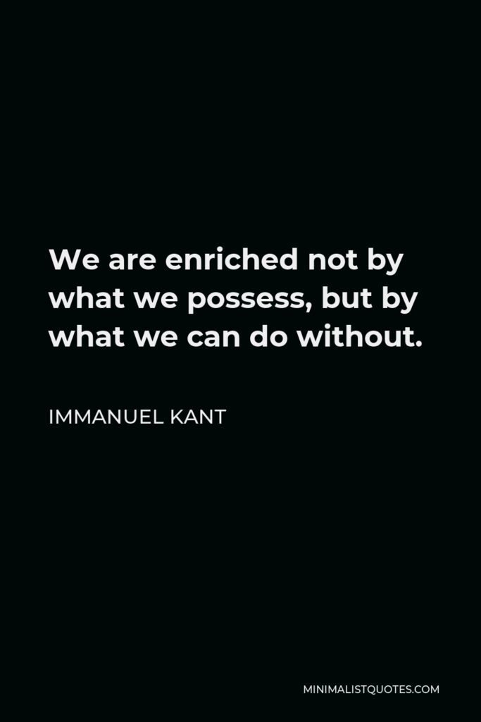 Immanuel Kant Quote - We are enriched not by what we possess, but by what we can do without.