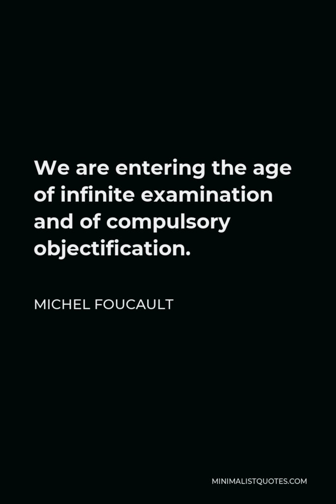 Michel Foucault Quote - We are entering the age of infinite examination and of compulsory objectification.