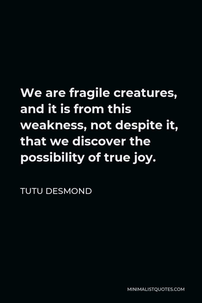 Tutu Desmond Quote - We are fragile creatures, and it is from this weakness, not despite it, that we discover the possibility of true joy.