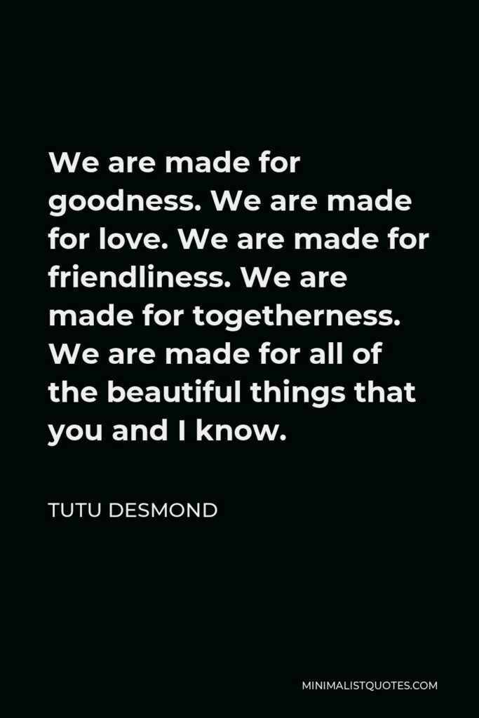 Tutu Desmond Quote - We are made for goodness. We are made for love. We are made for friendliness. We are made for togetherness. We are made for all of the beautiful things that you and I know.