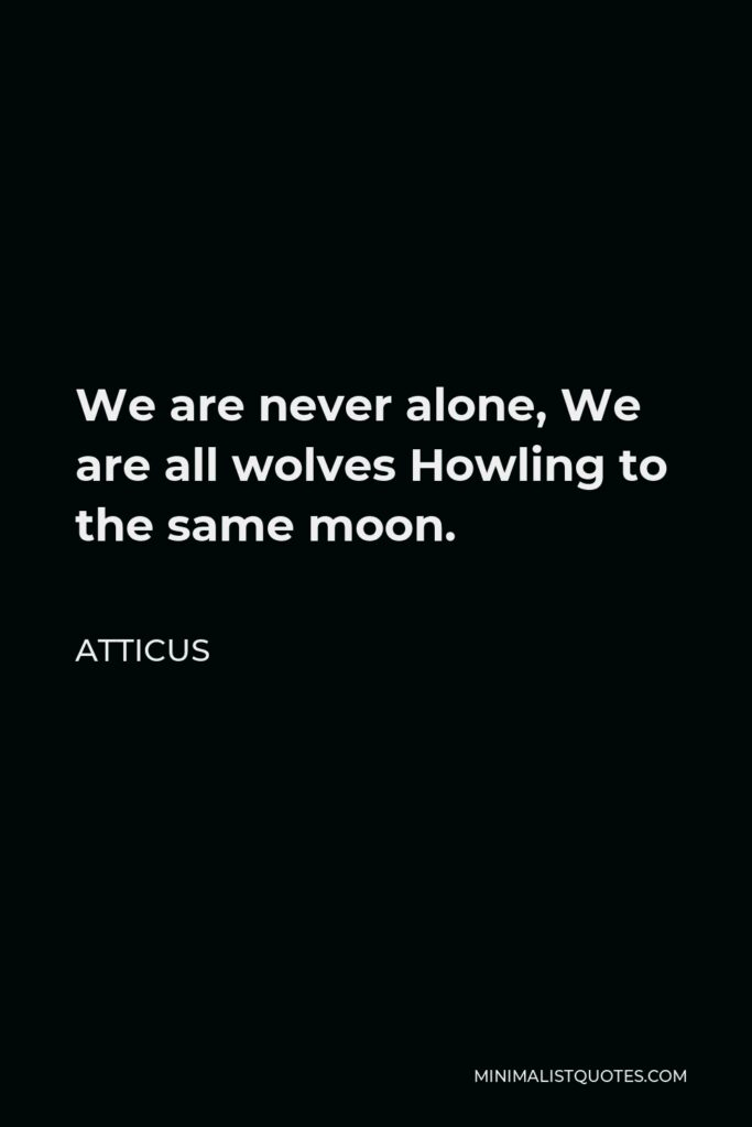 Atticus Quote - We are never alone, We are all wolves Howling to the same moon.