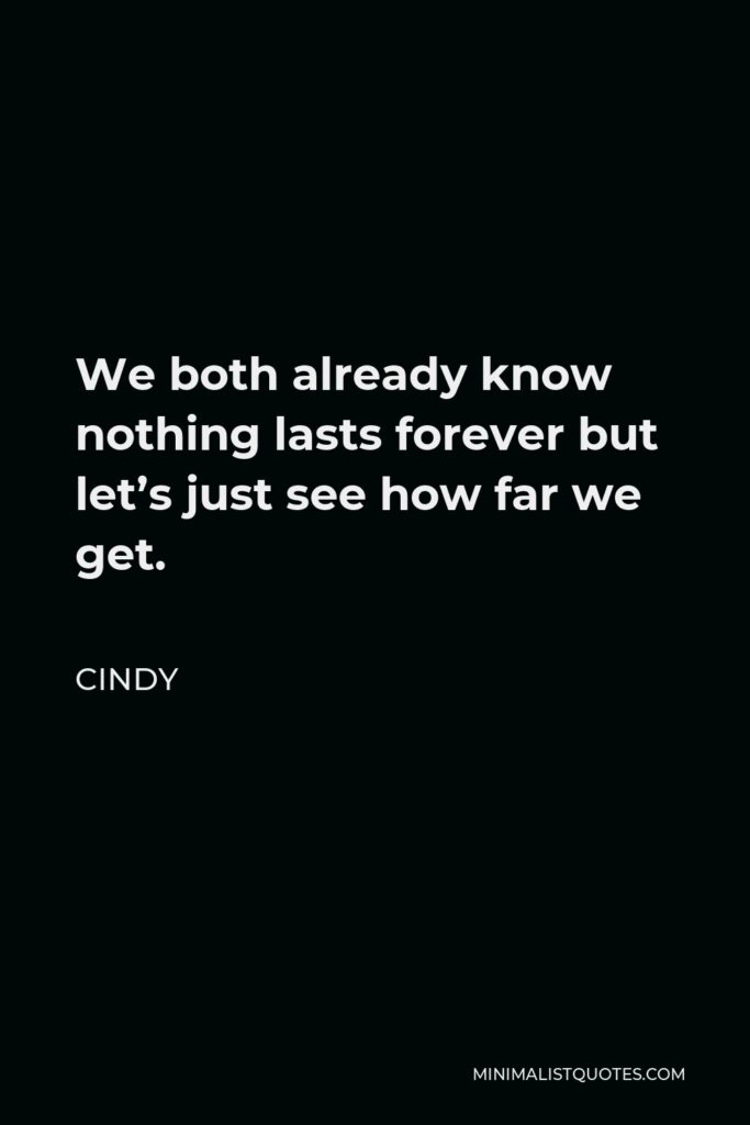 Cindy Quote - We both already know nothing lasts forever but let's just see how far we get.