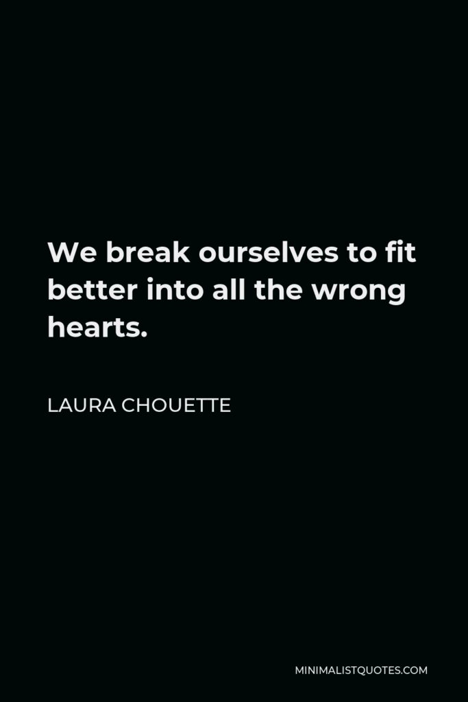 Laura Chouette Quote - We break ourselves to fit better into all the wrong hearts.
