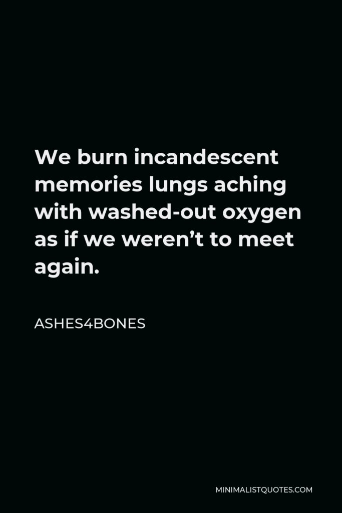Ashes4bones Quote - We burn incandescent memories lungs aching with washed-out oxygen as if we weren't to meet again.