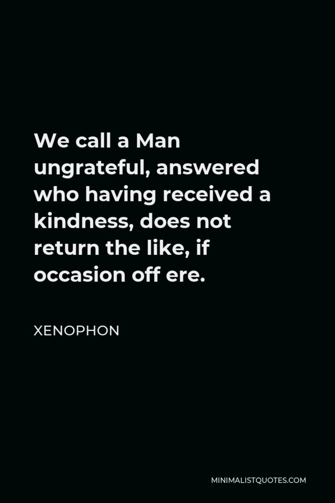 Xenophon Quote - We call a Man ungrateful, answered who having received a kindness, does not return the like, if occasion off ere.
