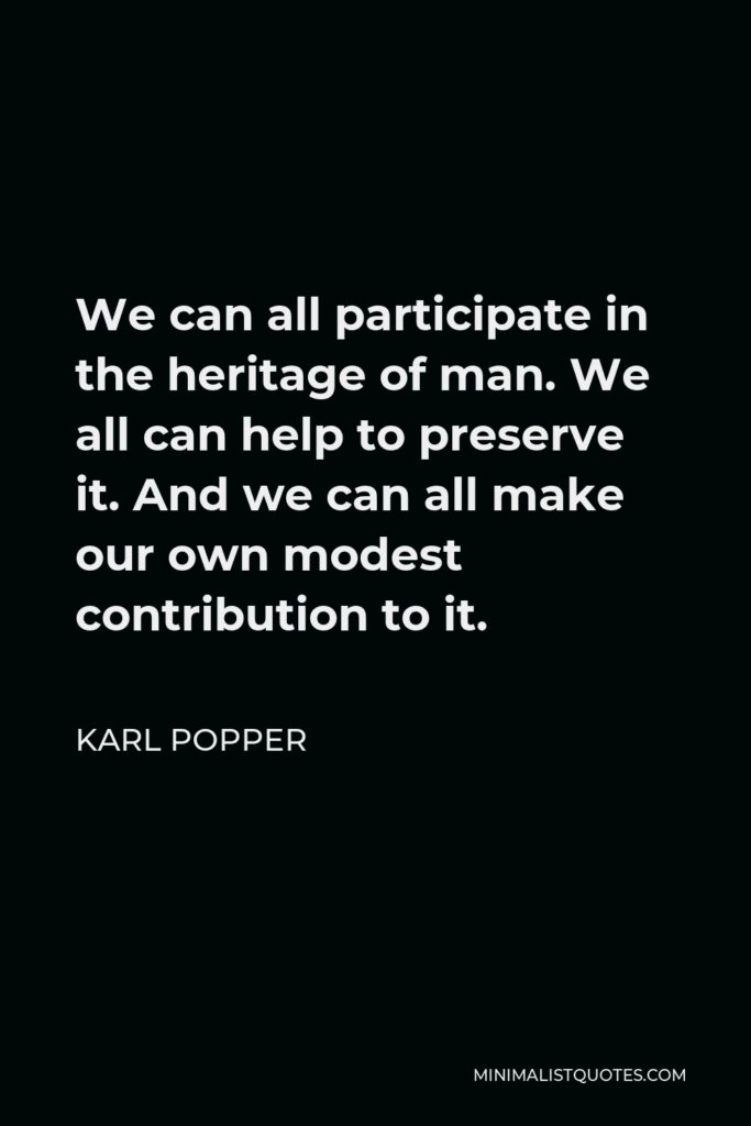 Karl Popper Quote - We can all participate in the heritage of man. We all can help to preserve it. And we can all make our own modest contribution to it.