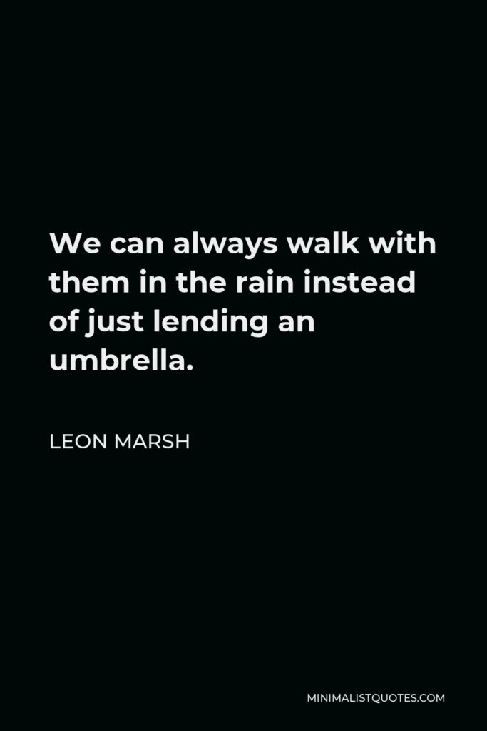 Leon Marsh Quote - We can always walk with them in the rain instead of just lending an umbrella.